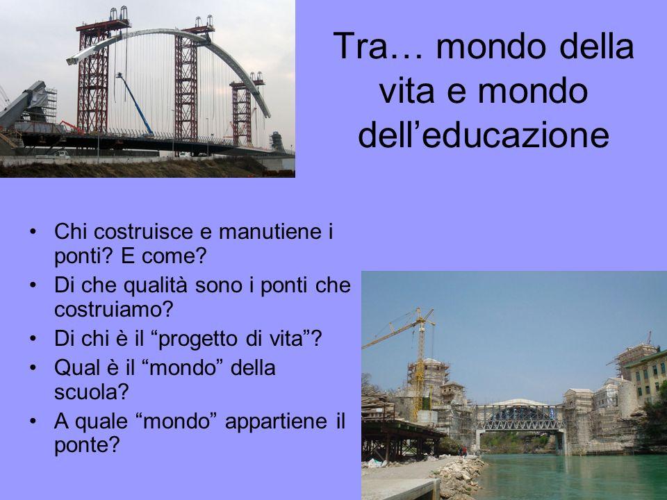 Tra… mondo della vita e mondo delleducazione Chi costruisce e manutiene i ponti? E come? Di che qualità sono i ponti che costruiamo? Di chi è il proge