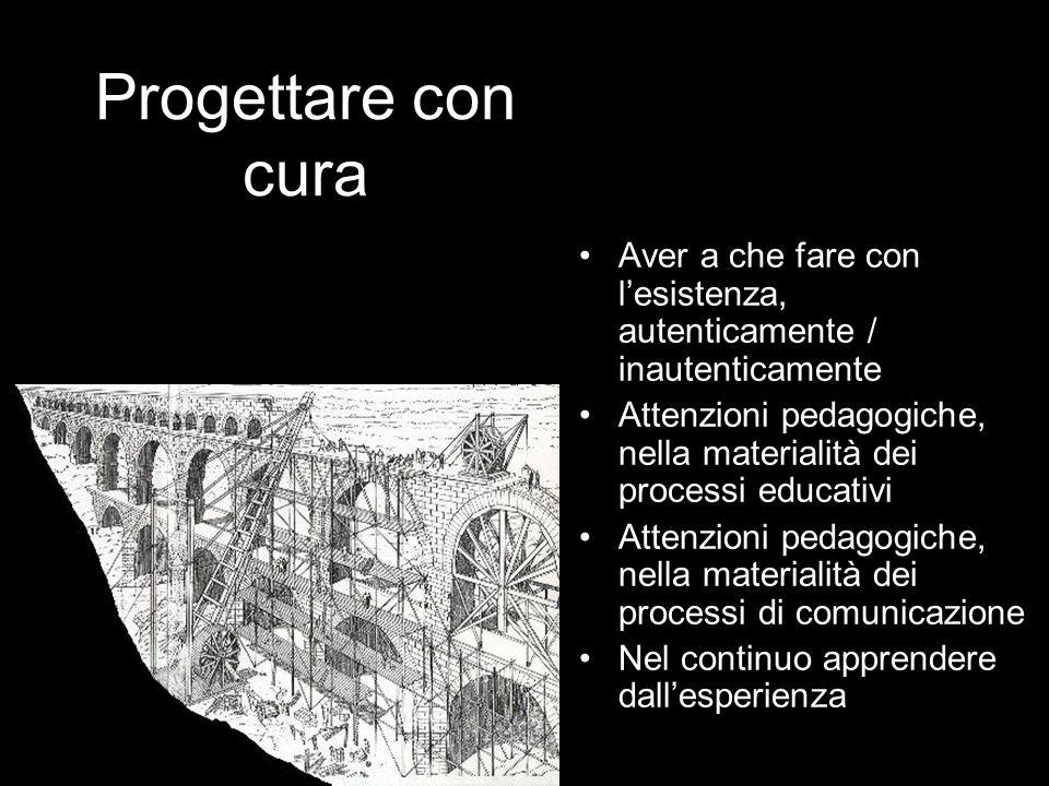 Progettare con cura Aver a che fare con lesistenza, autenticamente / inautenticamente Attenzioni pedagogiche, nella materialità dei processi educativi