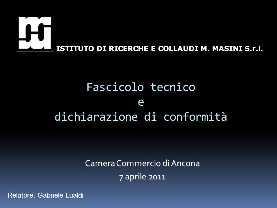 Fascicolo tecnico e dichiarazione di conformità Camera Commercio di Ancona 7 aprile 2011 ISTITUTO DI RICERCHE E COLLAUDI M. MASINI S.r.l. Relatore: Ga