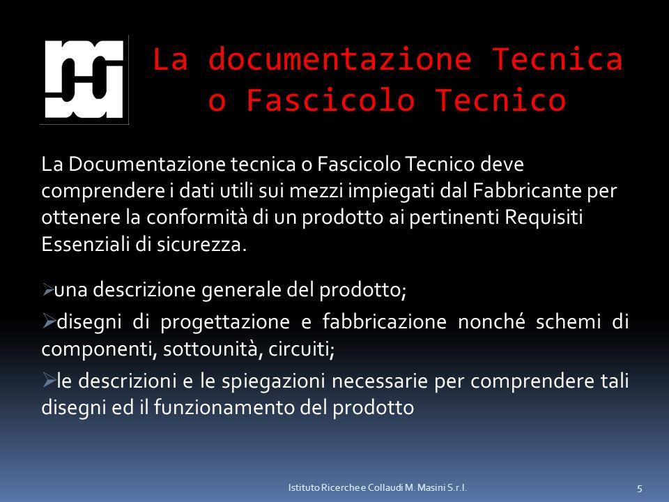 Istituto Ricerche e Collaudi M. Masini S.r.l. 5 La documentazione Tecnica o Fascicolo Tecnico La Documentazione tecnica o Fascicolo Tecnico deve compr