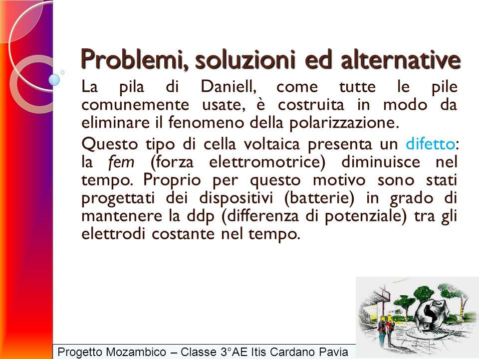 Progetto Mozambico – Classe 3°AE Itis Cardano Pavia Problemi, soluzioni ed alternative La pila di Daniell, come tutte le pile comunemente usate, è cos