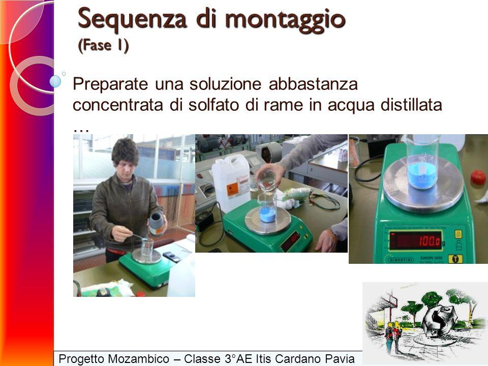 Progetto Mozambico – Classe 3°AE Itis Cardano Pavia Sequenza di montaggio (Fase 1) Preparate una soluzione abbastanza concentrata di solfato di rame i
