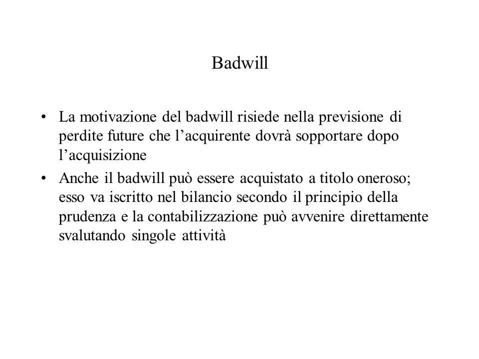 Badwill La motivazione del badwill risiede nella previsione di perdite future che lacquirente dovrà sopportare dopo lacquisizione Anche il badwill può