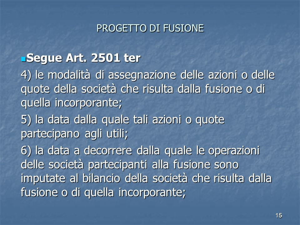 15 PROGETTO DI FUSIONE Segue Art. 2501 ter Segue Art. 2501 ter 4) le modalità di assegnazione delle azioni o delle quote della società che risulta dal