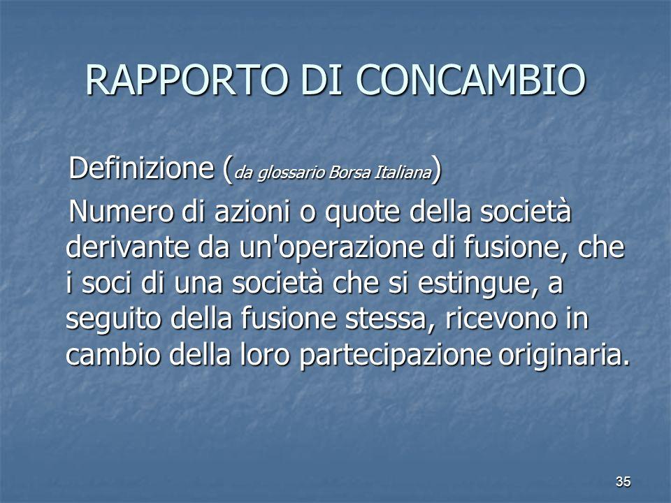 35 RAPPORTO DI CONCAMBIO Definizione ( da glossario Borsa Italiana ) Definizione ( da glossario Borsa Italiana ) Numero di azioni o quote della societ