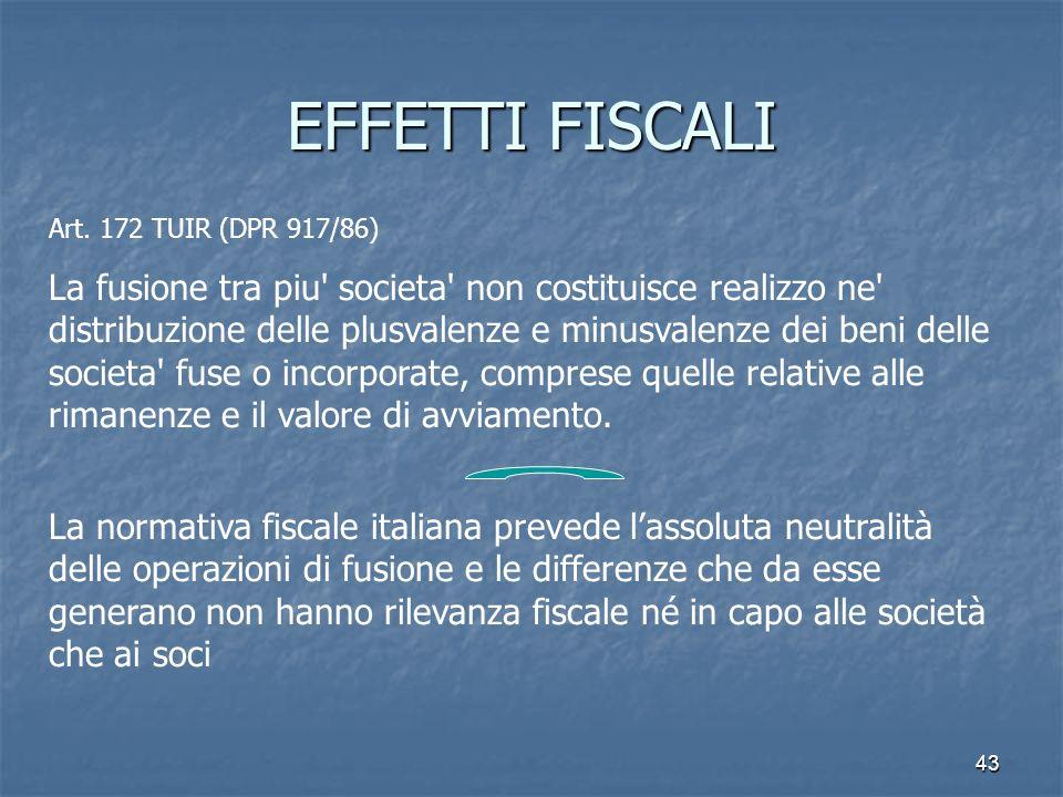 43 EFFETTI FISCALI Art. 172 TUIR (DPR 917/86) La fusione tra piu' societa' non costituisce realizzo ne' distribuzione delle plusvalenze e minusvalenze