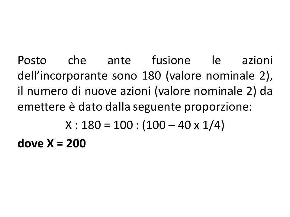Posto che ante fusione le azioni dellincorporante sono 180 (valore nominale 2), il numero di nuove azioni (valore nominale 2) da emettere è dato dalla