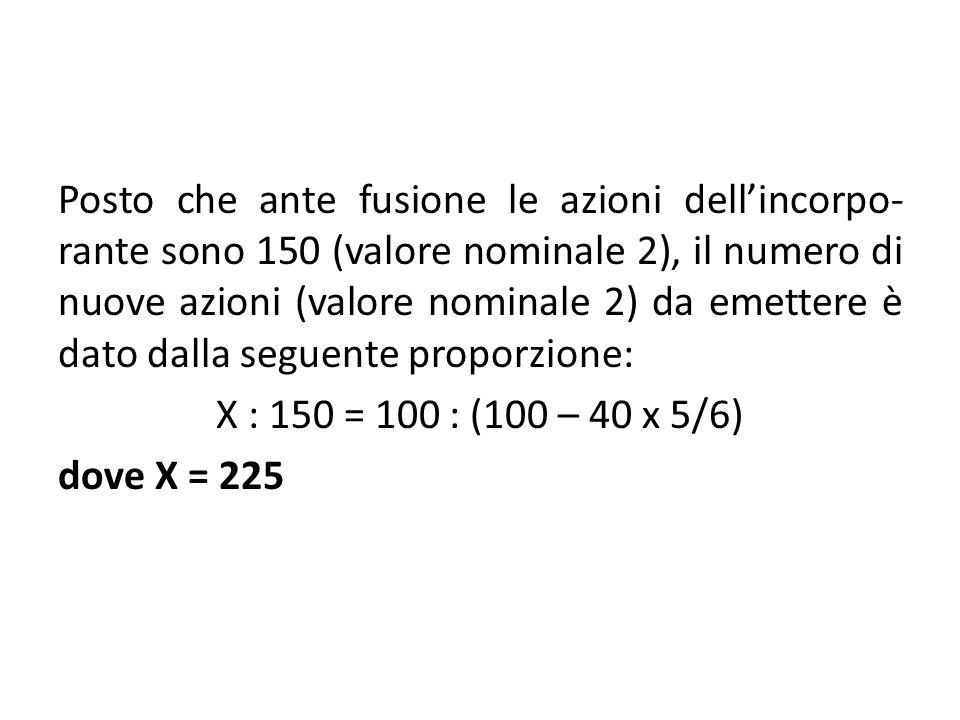 Posto che ante fusione le azioni dellincorpo- rante sono 150 (valore nominale 2), il numero di nuove azioni (valore nominale 2) da emettere è dato dal