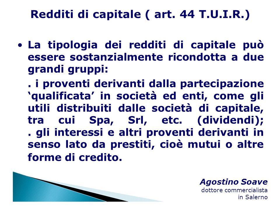 Agostino Soave dottore commercialista in Salerno Redditi di capitale ( art. 44 T.U.I.R.) La tipologia dei redditi di capitale può essere sostanzialmen