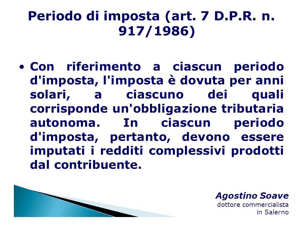Agostino Soave dottore commercialista in Salerno Periodo di imposta (art. 7 D.P.R. n. 917/1986) Con riferimento a ciascun periodo d'imposta, l'imposta