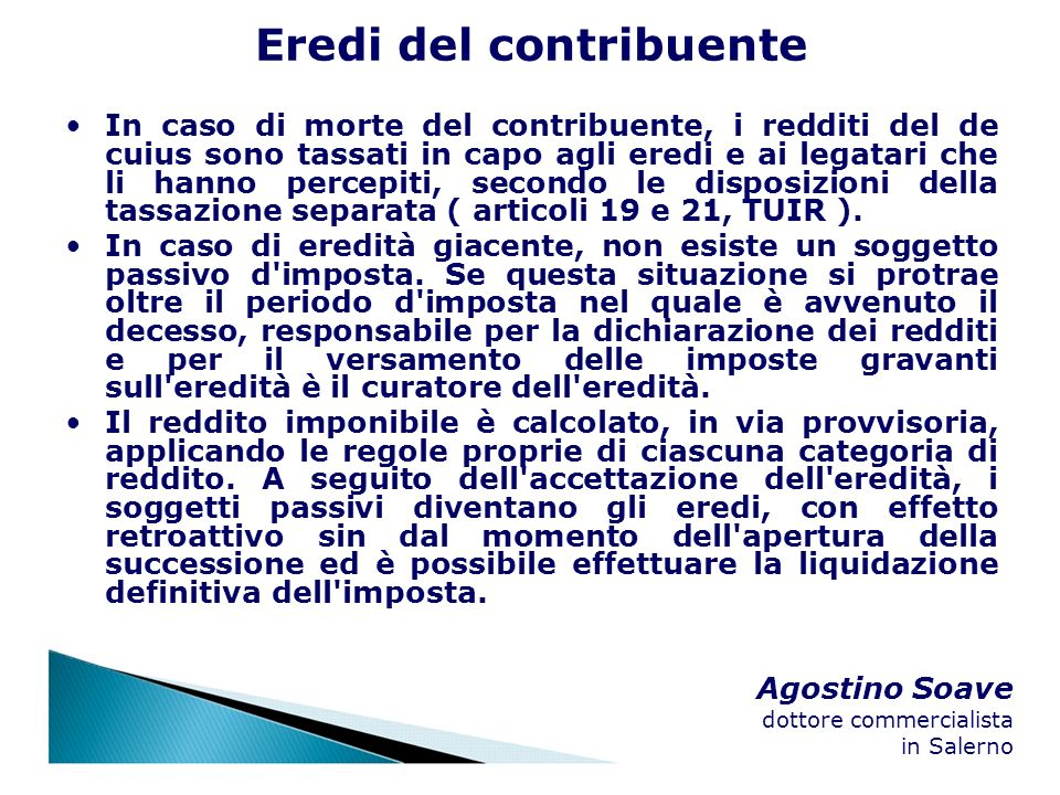 Agostino Soave dottore commercialista in Salerno Eredi del contribuente In caso di morte del contribuente, i redditi del de cuius sono tassati in capo