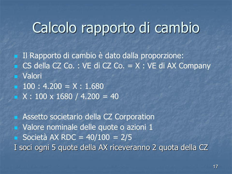 17 Calcolo rapporto di cambio Il Rapporto di cambio è dato dalla proporzione: CS della CZ Co. : VE di CZ Co. = X : VE di AX Company Valori 100 : 4.200