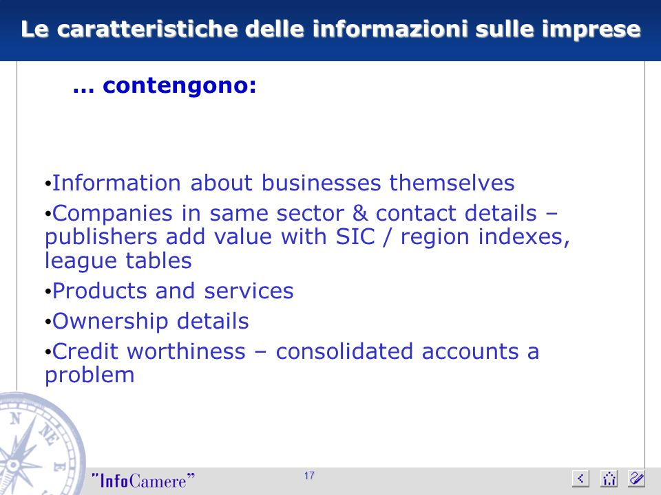 17 Le caratteristiche delle informazioni sulle imprese … contengono: Information about businesses themselves Companies in same sector & contact details – publishers add value with SIC / region indexes, league tables Products and services Ownership details Credit worthiness – consolidated accounts a problem