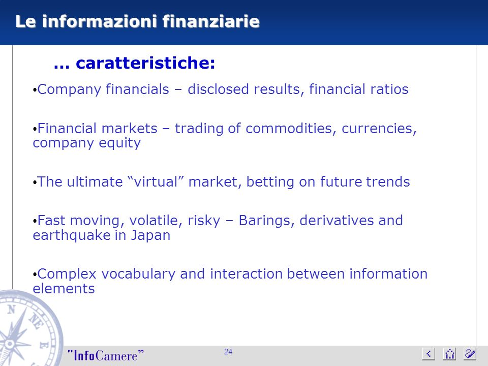 24 Le informazioni finanziarie … caratteristiche: Company financials – disclosed results, financial ratios Financial markets – trading of commodities, currencies, company equity The ultimate virtual market, betting on future trends Fast moving, volatile, risky – Barings, derivatives and earthquake in Japan Complex vocabulary and interaction between information elements