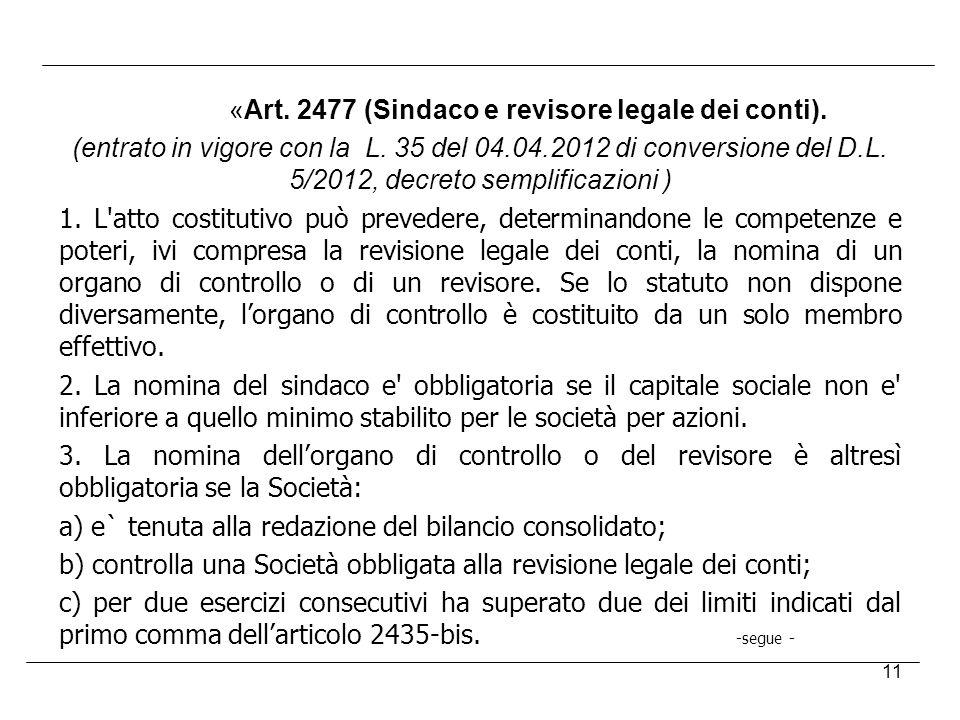 11 «Art. 2477 (Sindaco e revisore legale dei conti). (entrato in vigore con la L. 35 del 04.04.2012 di conversione del D.L. 5/2012, decreto semplifica