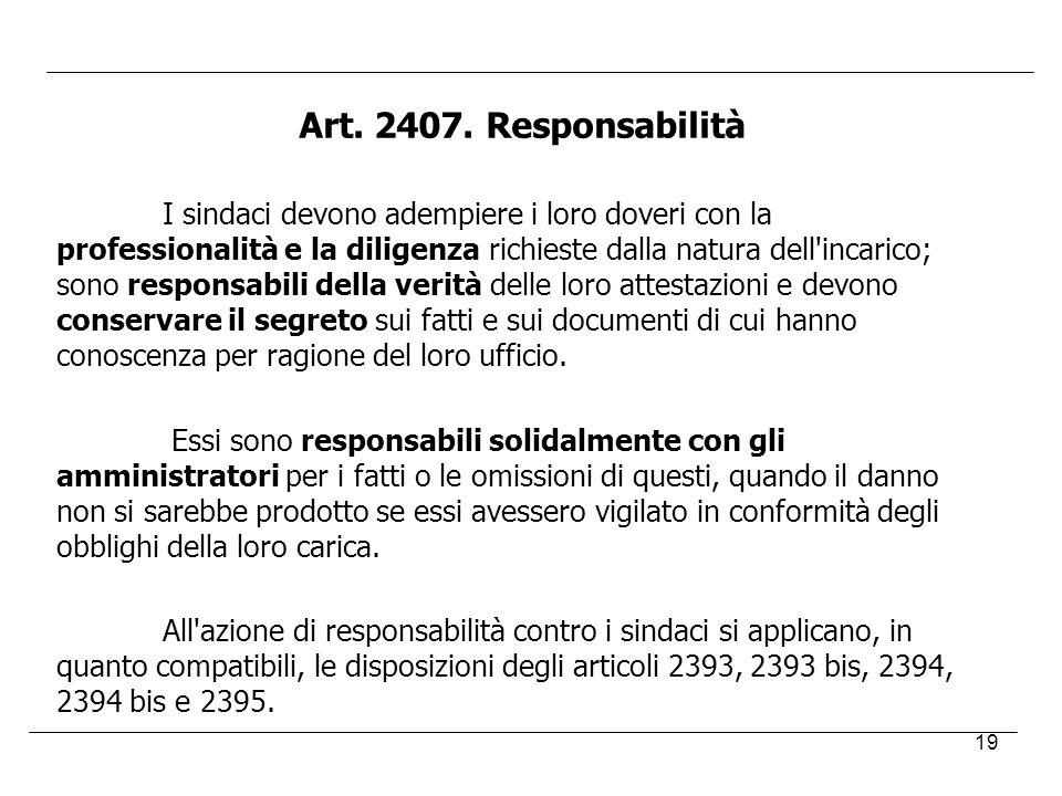 19 Art. 2407. Responsabilità I sindaci devono adempiere i loro doveri con la professionalità e la diligenza richieste dalla natura dell'incarico; sono