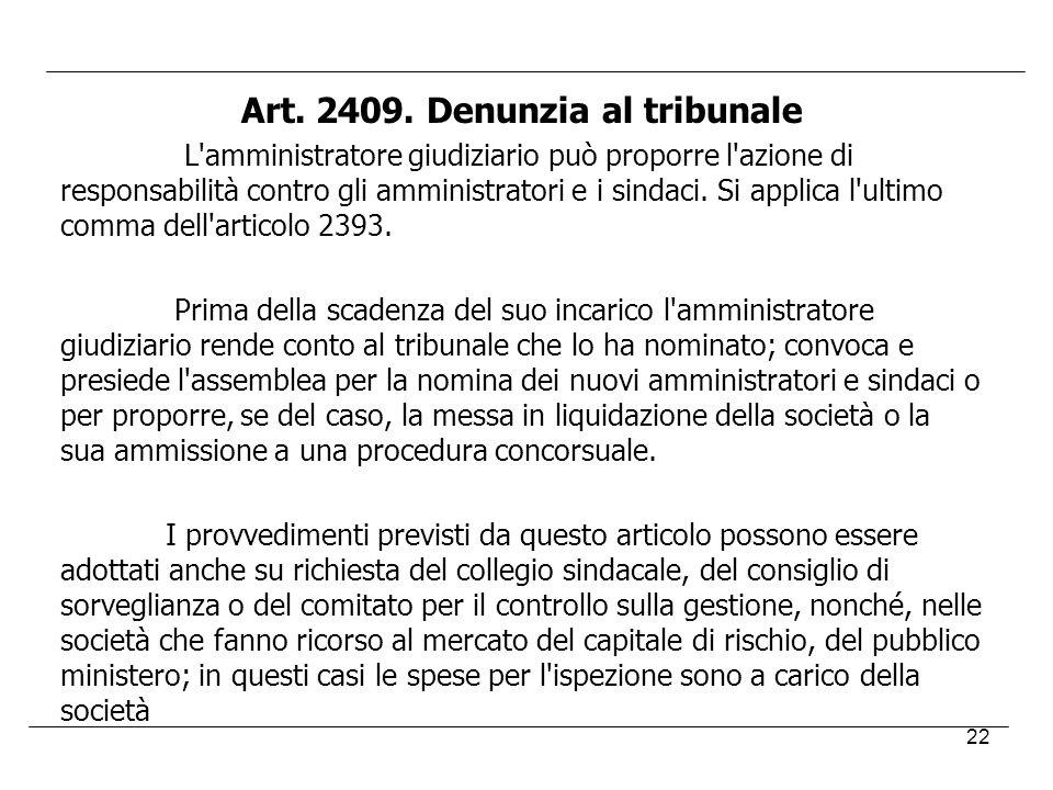 22 Art. 2409. Denunzia al tribunale L'amministratore giudiziario può proporre l'azione di responsabilità contro gli amministratori e i sindaci. Si app