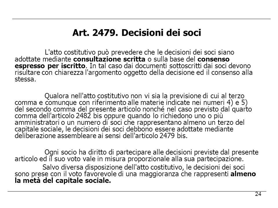 24 Art. 2479. Decisioni dei soci L'atto costitutivo può prevedere che le decisioni dei soci siano adottate mediante consultazione scritta o sulla base