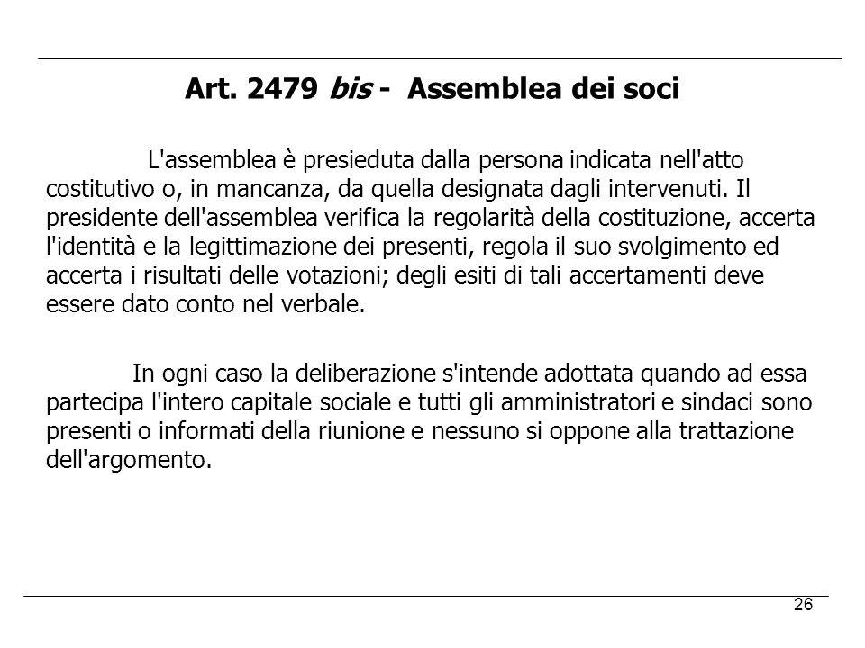 26 Art. 2479 bis - Assemblea dei soci L'assemblea è presieduta dalla persona indicata nell'atto costitutivo o, in mancanza, da quella designata dagli