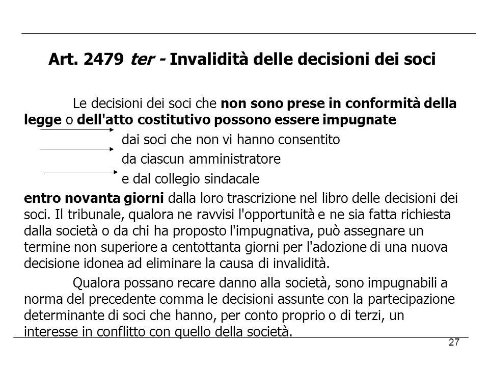 27 Art. 2479 ter - Invalidità delle decisioni dei soci Le decisioni dei soci che non sono prese in conformità della legge o dell'atto costitutivo poss