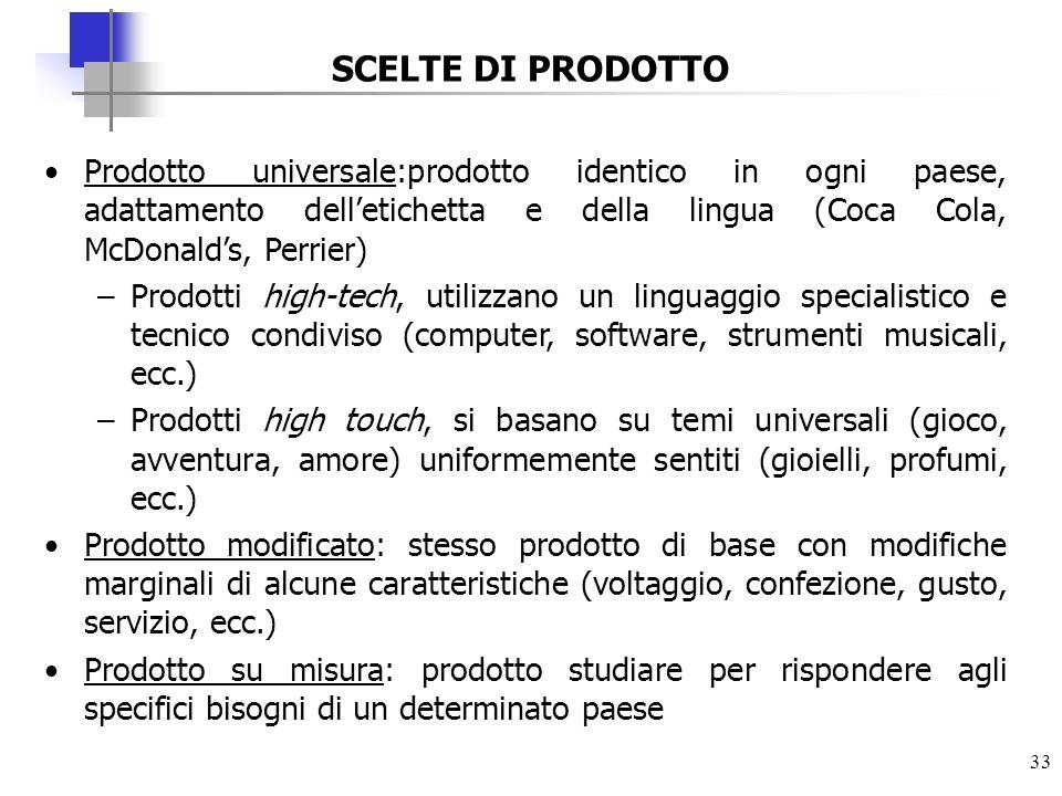 33 SCELTE DI PRODOTTO Prodotto universale:prodotto identico in ogni paese, adattamento delletichetta e della lingua (Coca Cola, McDonalds, Perrier) –P