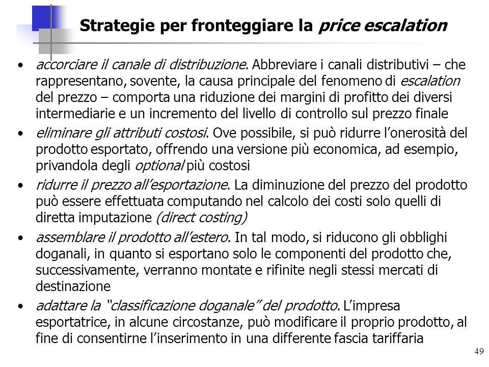 49 Strategie per fronteggiare la price escalation accorciare il canale di distribuzione. Abbreviare i canali distributivi – che rappresentano, sovente