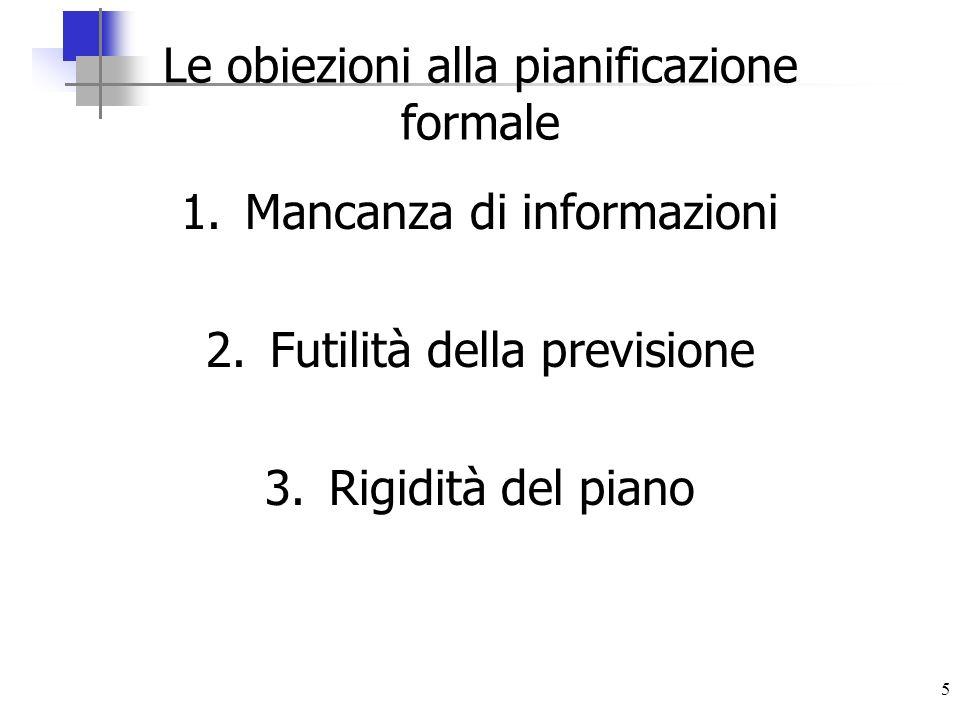 5 Le obiezioni alla pianificazione formale 1.Mancanza di informazioni 2.Futilità della previsione 3.Rigidità del piano