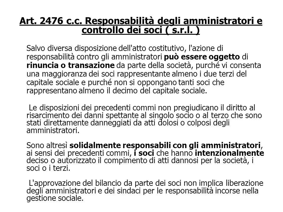 Art. 2476 c.c. Responsabilità degli amministratori e controllo dei soci ( s.r.l. ) Gli amministratori sono solidalmente responsabili verso la società