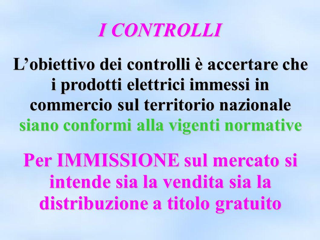 I CONTROLLI Lobiettivo dei controlli è accertare che i prodotti elettrici immessi in commercio sul territorio nazionale siano conformi alla vigenti no