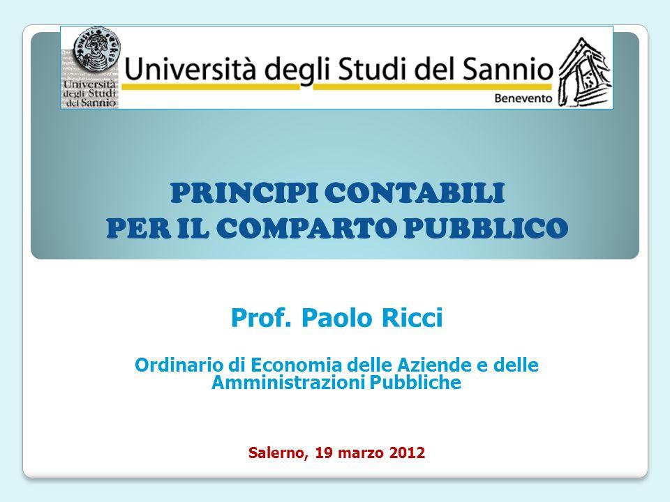 PRINCIPI CONTABILI PER IL COMPARTO PUBBLICO Prof. Paolo Ricci Ordinario di Economia delle Aziende e delle Amministrazioni Pubbliche Salerno, 19 marzo