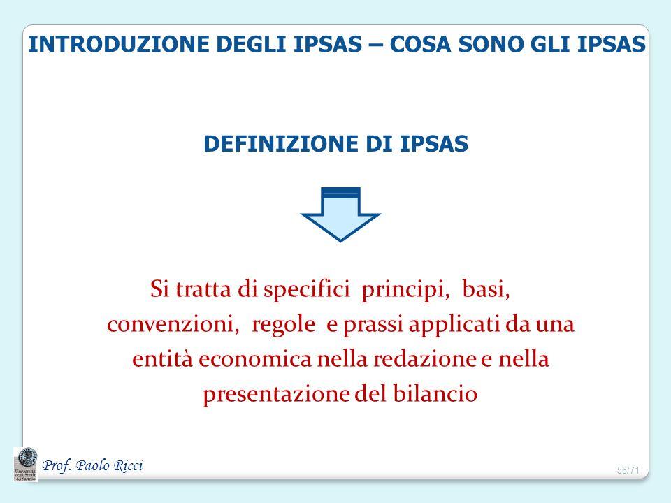 Prof. Paolo Ricci INTRODUZIONE DEGLI IPSAS – COSA SONO GLI IPSAS Si tratta di specifici principi, basi, convenzioni, regole e prassi applicati da una