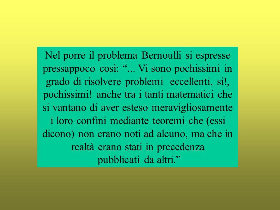 Nel porre il problema Bernoulli si espresse pressappoco così:... Vi sono pochissimi in grado di risolvere problemi eccellenti, si!, pochissimi! anche