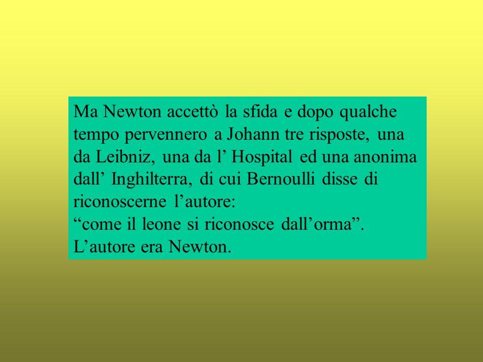 Ma Newton accettò la sfida e dopo qualche tempo pervennero a Johann tre risposte, una da Leibniz, una da l Hospital ed una anonima dall Inghilterra, d