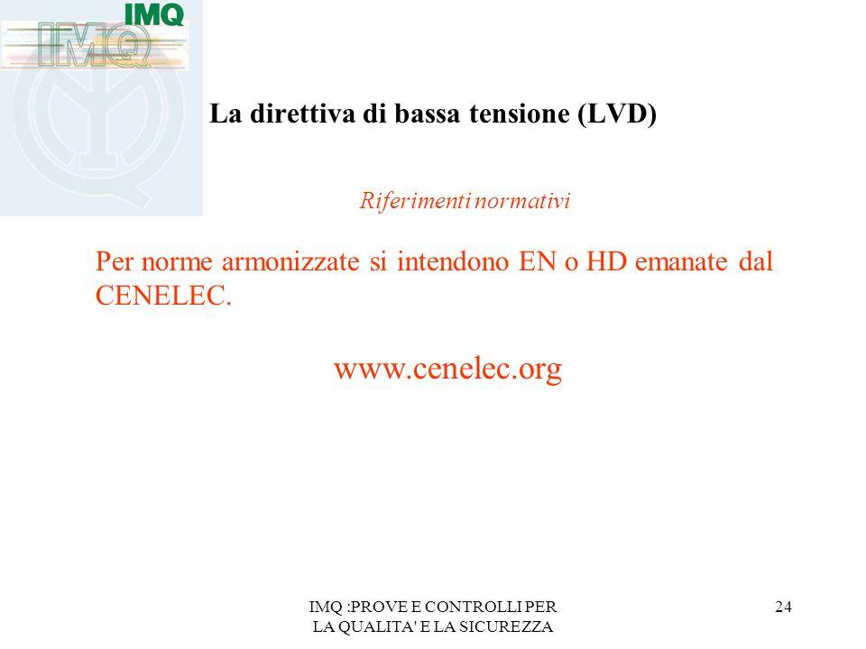 IMQ :PROVE E CONTROLLI PER LA QUALITA E LA SICUREZZA 24 La direttiva di bassa tensione (LVD) Riferimenti normativi Per norme armonizzate si intendono EN o HD emanate dal CENELEC.