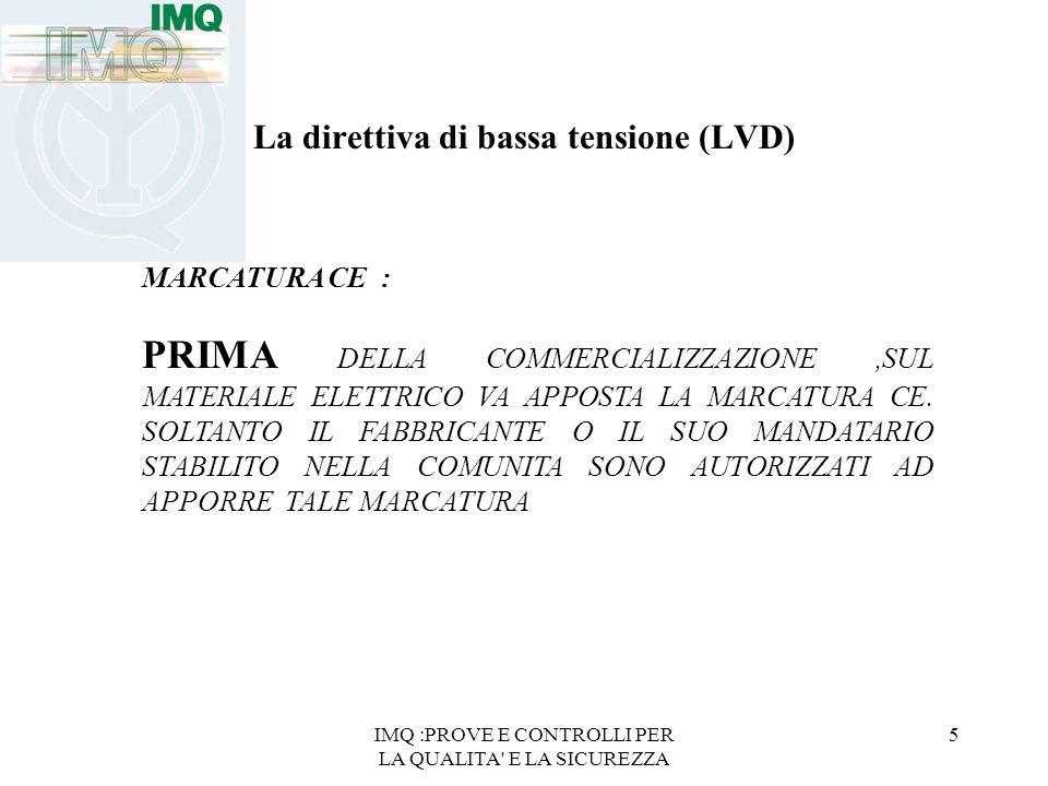 IMQ :PROVE E CONTROLLI PER LA QUALITA E LA SICUREZZA 5 La direttiva di bassa tensione (LVD) MARCATURA CE : PRIMA DELLA COMMERCIALIZZAZIONE,SUL MATERIALE ELETTRICO VA APPOSTA LA MARCATURA CE.