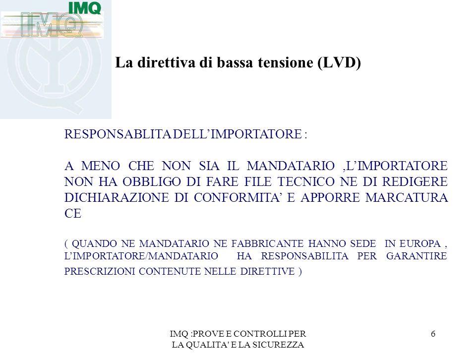 IMQ :PROVE E CONTROLLI PER LA QUALITA' E LA SICUREZZA 6 La direttiva di bassa tensione (LVD) RESPONSABLITA DELLIMPORTATORE : A MENO CHE NON SIA IL MAN