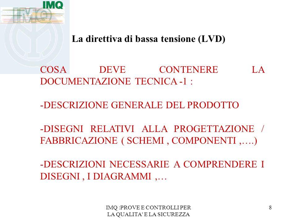 IMQ :PROVE E CONTROLLI PER LA QUALITA E LA SICUREZZA 8 La direttiva di bassa tensione (LVD) COSA DEVE CONTENERE LA DOCUMENTAZIONE TECNICA -1 : -DESCRIZIONE GENERALE DEL PRODOTTO -DISEGNI RELATIVI ALLA PROGETTAZIONE / FABBRICAZIONE ( SCHEMI, COMPONENTI,….) -DESCRIZIONI NECESSARIE A COMPRENDERE I DISEGNI, I DIAGRAMMI,…