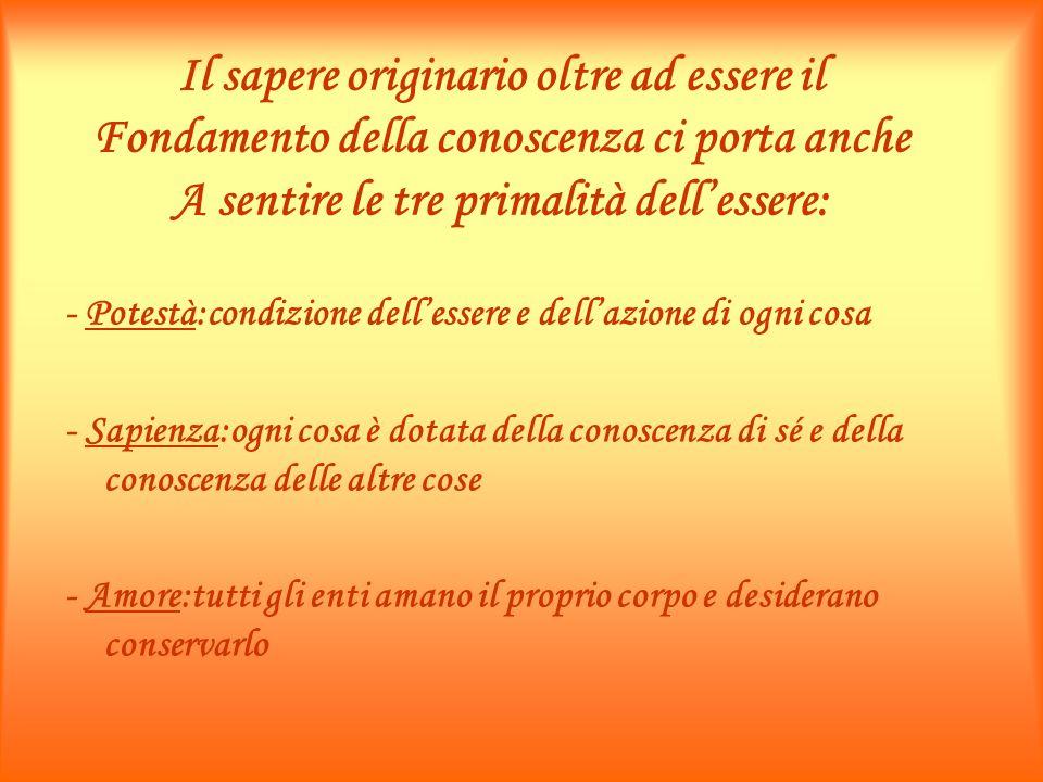 Il sapere originario oltre ad essere il Fondamento della conoscenza ci porta anche A sentire le tre primalità dellessere: - Potestà:condizione delless