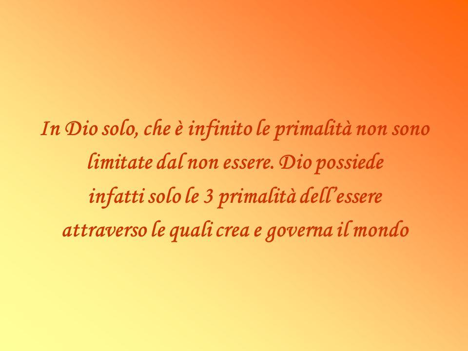 In Dio solo, che è infinito le primalità non sono limitate dal non essere. Dio possiede infatti solo le 3 primalità dellessere attraverso le quali cre