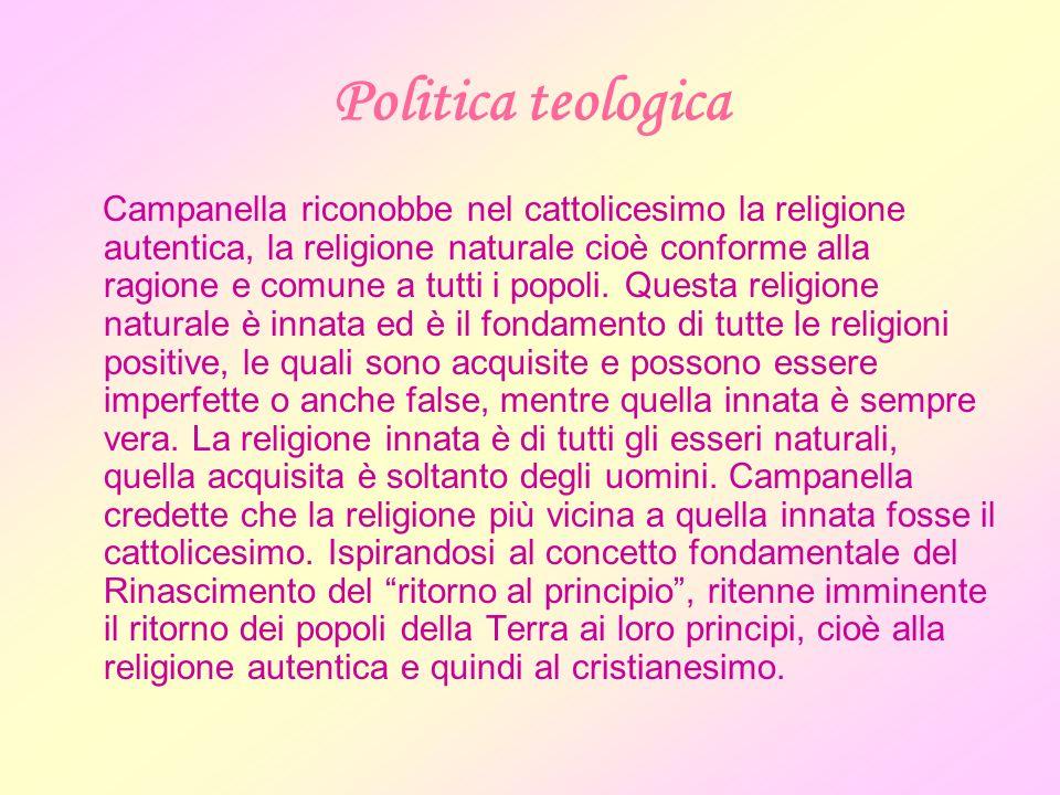 Politica teologica Campanella riconobbe nel cattolicesimo la religione autentica, la religione naturale cioè conforme alla ragione e comune a tutti i popoli.