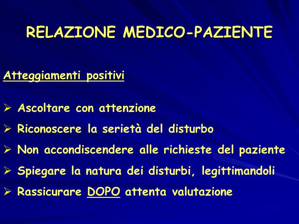 RELAZIONE MEDICO-PAZIENTE Atteggiamenti positivi Ascoltare con attenzione Riconoscere la serietà del disturbo Non accondiscendere alle richieste del paziente Spiegare la natura dei disturbi, legittimandoli Rassicurare DOPO attenta valutazione