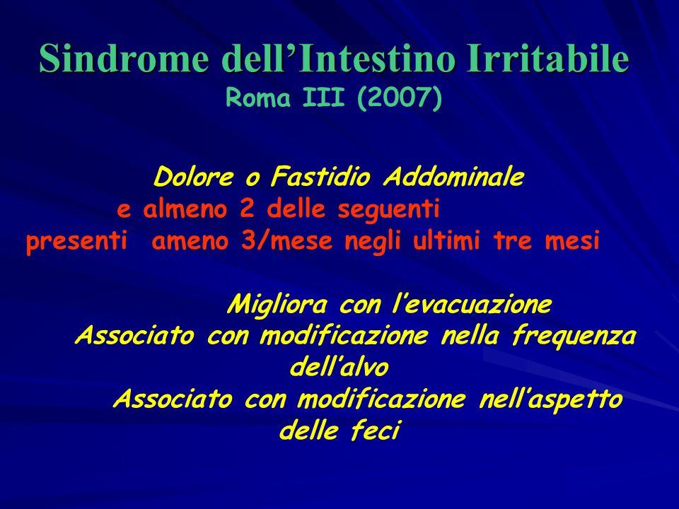 Dolore o Fastidio Addominale e almeno 2 delle seguenti presenti ameno 3/mese negli ultimi tre mesi Migliora con levacuazione Associato con modificazione nella frequenza dellalvo Associato con modificazione nellaspetto delle feci Sindrome dellIntestino Irritabile Sindrome dellIntestino Irritabile Roma III (2007)