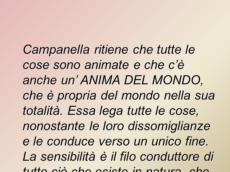 Campanella ritiene che tutte le cose sono animate e che cè anche un ANIMA DEL MONDO, che è propria del mondo nella sua totalità. Essa lega tutte le co