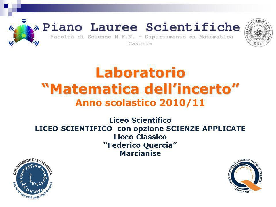 Laboratorio Matematica dellincerto Anno scolastico 2010/11 Liceo Scientifico LICEO SCIENTIFICO con opzione SCIENZE APPLICATE Liceo Classico Federico Q