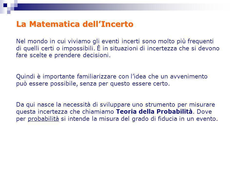 La Matematica dellIncerto Nel mondo in cui viviamo gli eventi incerti sono molto più frequenti di quelli certi o impossibili. È in situazioni di incer