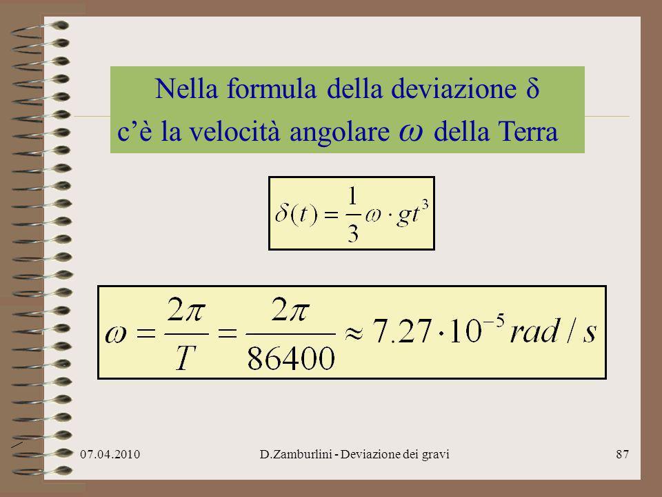 07.04.2010D.Zamburlini - Deviazione dei gravi88 La deviazione δ è piuttosto piccola perciò sfugge rispetto ad altre cause che modificano il moto: il vento in primis, i moti convettivi dellaria..
