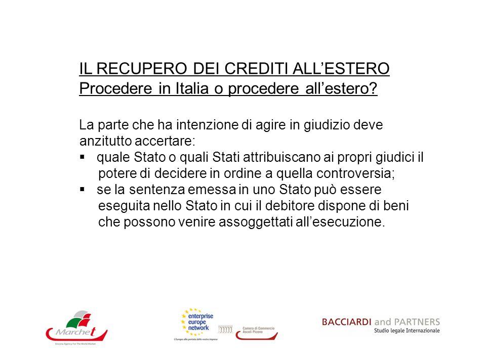 IL RECUPERO DEI CREDITI ALLESTERO Procedere in Italia o procedere allestero? La parte che ha intenzione di agire in giudizio deve anzitutto accertare: