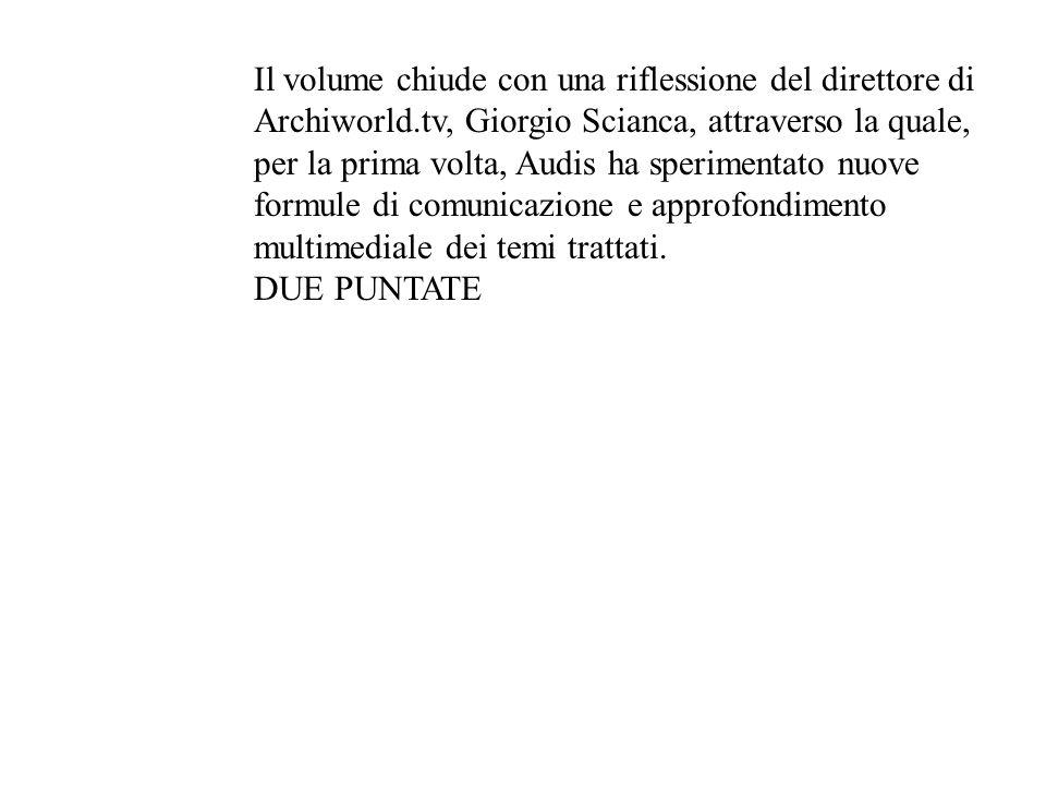 Il volume chiude con una riflessione del direttore di Archiworld.tv, Giorgio Scianca, attraverso la quale, per la prima volta, Audis ha sperimentato n