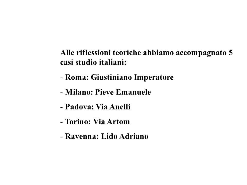 Alle riflessioni teoriche abbiamo accompagnato 5 casi studio italiani: - Roma: Giustiniano Imperatore - Milano: Pieve Emanuele - Padova: Via Anelli -