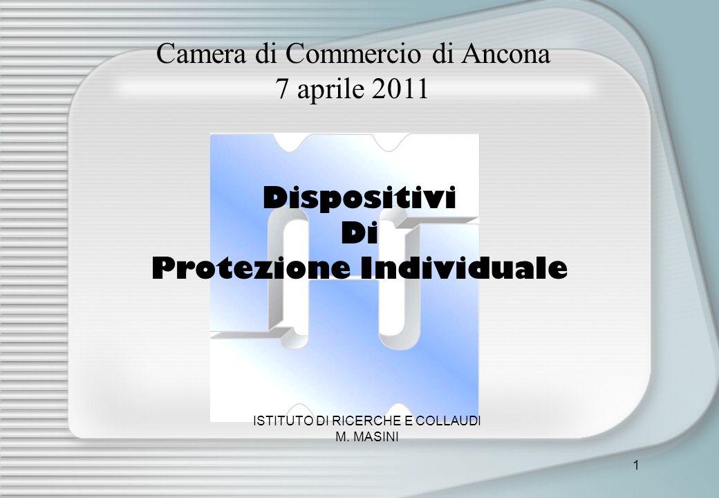 1 Camera di Commercio di Ancona 7 aprile 2011 ISTITUTO DI RICERCHE E COLLAUDI M. MASINI Dispositivi Di Protezione Individuale